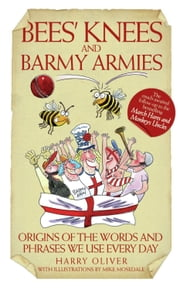 Bees' Knees and Barmy Armies - Origins of the Words and Phrases We Use Every Day ebook by Harry Oliver,Mike Mosedale