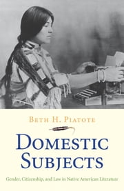 Domestic Subjects - Gender, Citizenship, and Law in Native American Literature ebook by Beth H. Piatote
