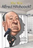 Who Was Alfred Hitchcock? ebook by Meg Belviso, Jonathan Moore, Pam Pollack,...