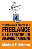 Starting Your Career as a Freelance Illustrator or Graphic Designer ebook by Michael Fleishman