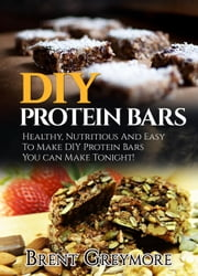 DIY Protein Bars: Healthy, Nutritious, Easy To Make DIY Protein Bar Recipes You Can Make At Home Tonight - DIY Protein Bars, #1 ebook by Brent Greymore