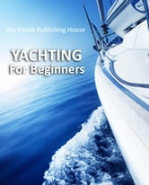 Yachting For Beginners ebook by My Ebook Publishing House