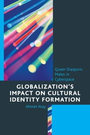 Globalization's Impact on Cultural Identity Formation - Queer Diasporic Males in Cyberspace ebook by Ahmet Atay