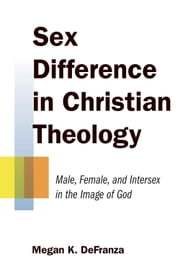Sex Difference in Christian Theology - Male, Female, and Intersex in the Image of God ebook by Megan K. DeFranza