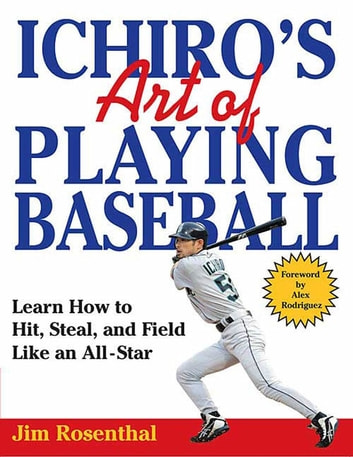 Ichiro's Art of Playing Baseball - Learn How to Hit, Steal, and Field Like an All-Star ebook by Jim Rosenthal