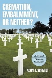 Cremation, Embalmment, or Neither? - A Biblical/Christian Evaluation ebook by Alvin J. Schmidt