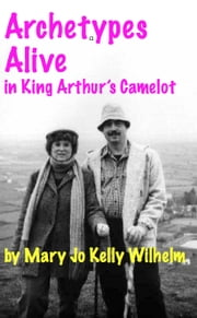 Archetypes Alive in King Arthur's Camelot ebook by Mary Jo Kelly Wilhelm