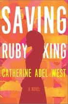Saving Ruby King - A Novel ebook by Catherine Adel West