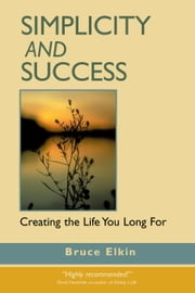 Simplicity and Success: Creating the Life You Long For ebook by Elkin, Bruce