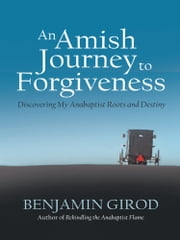 An Amish Journey to Forgiveness - Discovering My Anabaptist Roots and Destiny ebook by Benjamin Girod