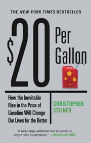 $20 Per Gallon - How the Inevitable Rise in the Price of Gasoline Will Change Our Lives for the Better ebook by Christopher Steiner