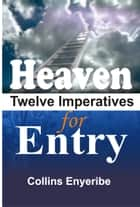 Heaven Twelve Imperatives For Entry ebook by Collins Enyeribe