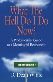 WHAT THE HELL DO I DO NOW? A Professionals' Guide to a Meaningful Retirement ebook by R. Dean White