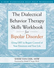 The Dialectical Behavior Therapy Skills Workbook for Bipolar Disorder: Using DBT to Regain Control of Your Emotions and Your Life ebook by Sheri, Van Dijk