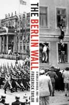 The Berlin Wall ebook by Frederick Taylor