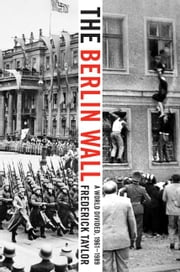 The Berlin Wall - August 13, 1961 - November 9, 1989 ebook by Frederick Taylor