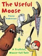 The Useful Moose - A Truthful, Moose-Full Tale ebook by Fiona Robinson