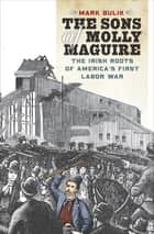 The Sons of Molly Maguire - The Irish Roots of America's First Labor War ebook by