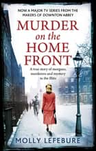 Murder on the Home Front - A True Story of Morgues, Murderers and Mysteries in the Blitz ebook by Molly Lefebure