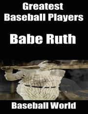 Greatest Baseball Players: Babe Ruth ebook by Baseball World