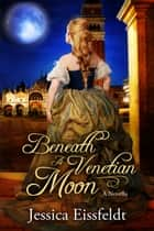 Beneath A Venetian Moon ebook by Jessica Eissfeldt