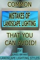 Common Landscape Lighting Mistakes That You Can Avoid ebook by Greg Bryant
