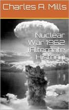 Nuclear War 1962 (Alternate History) ebook by Charles A. Mills