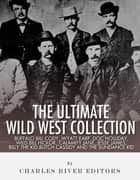 The Ultimate Wild West Collection: Buffalo Bill Cody, Wyatt Earp, Doc Holliday, Wild Bill Hickok, Calamity Jane, Jesse James, Billy the Kid, Butch Cassidy and the Sundance Kid ebook by Charles River Editors