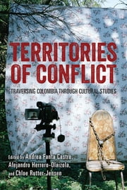 Territories of Conflict - Traversing Colombia through Cultural Studies ebook by Alejandro Herrero-Olaizola, Chloe Rutter-Jensen, Andrea Fanta Castro