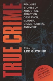 True Crime - Real-Life Stories of Abduction, Addiction, Obsession, Murder, Grave-robbing, and More ebook by Lee Gutkind