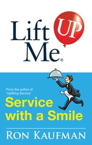 Lift Me UP! Service with a Smile - World-Class Quips and Action Tips to Brighten Up Your Services! ebook by Ron Kaufman