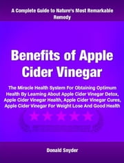 Benefits of Apple Cider Vinegar - The Miracle Health System For Obtaining Optimum Health By Learning About Apple Cider Vinegar Detox, Apple Cider Vinegar Health, Apple Cider Vinegar Cures, Apple Cider Vinegar For Weight Lose And Good Health ebook by Donald Snyder
