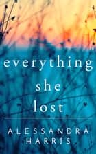 Everything She Lost ebook by Alessandra Harris