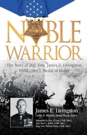 Noble Warrior - The Story of Maj. Gen. James E. Livingston, USMC (Ret.), Medal of Honor ebook by James E. Livingston,Colin D. Heaton,Lewis,Gray, USMC (Ret.), 29th Commandant,Weise, USMC (Ret.),Kelley, USMC (Ret.), 28th Commandant