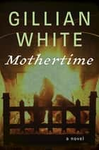 Mothertime - A Novel ebook by Gillian White
