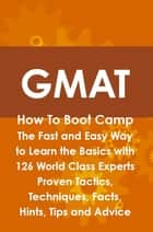 GMAT How To Boot Camp: The Fast and Easy Way to Learn the Basics with 126 World Class Experts Proven Tactics, Techniques, Facts, Hints, Tips and Advice ebook by Jim Craig