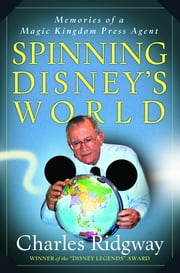 Spinning Disney's World - Memories of a Magic Kingdom Press Agent ebook by Charles Ridgway