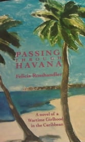 Passing Through Havana - A Novel Of A Wartime Girlhood In The Caribbean ebook by Felicia Rosshandler