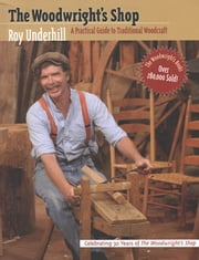 Woodwright's Shop: A Practical Guide to Traditional Woodcraft - A Practical Guide to Traditional Woodcraft ebook by Roy Underhill