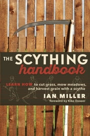 The Scything Handbook - Learn How to Cut Grass, Mow Meadows and Harvest Grain with a Scythe ebook by Ian Miller, Kiko Denzer