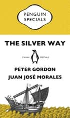 The Silver Way: China, Spanish America and the birth of globalisation 1565-1815: Penguin Specials ebook by Peter Gordon