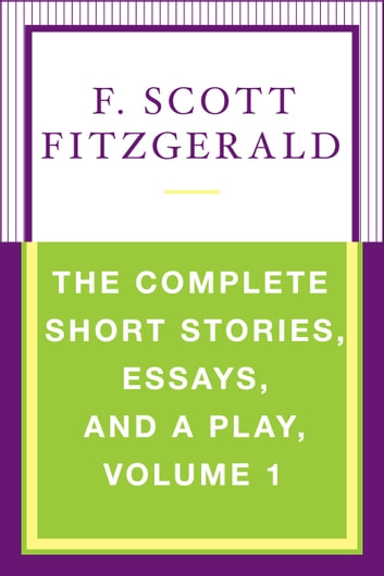 The Complete Short Stories, Essays, and a Play, Volume 1 ebook by F. Scott Fitzgerald