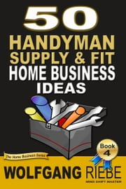 50 Handyman Supply & Fit Home Business Ideas ebook by Wolfgang Riebe