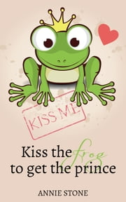 Kiss the frog to get the prince ebook by Annie Stone