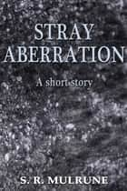 Stray Aberration ebook by S. R. Mulrune