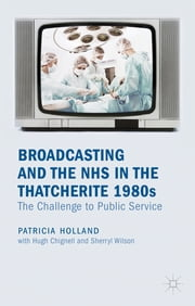 Broadcasting and the NHS in the Thatcherite 1980s - The Challenge to Public Service ebook by Patricia Holland