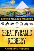 The Great Pyramid Robbery - Seven Fabulous Wonders, #1 eBook by Katherine Roberts