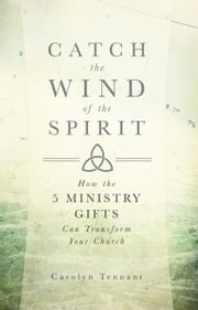 Catch the Wind of the Spirit - How the 5 Ministry Gifts Can Transform Your Church ebook by Carolyn Tennant,Dr. James T. Bradford