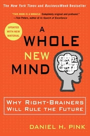 A Whole New Mind - Why Right-Brainers Will Rule the Future eBook by Daniel H. Pink