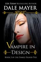 Vampire in Design - Book 3 of Family Blood Ties Series ebook by Dale Mayer
